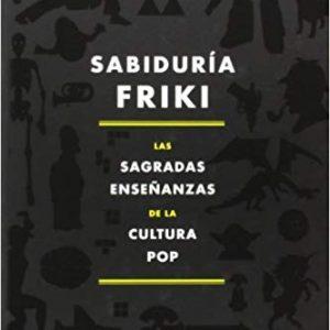 Sabiduría Friki. Las sagradas enseñanzas de la cultura pop.